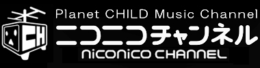 Planet CHILD Music niconico channel